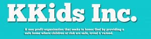 KKids Inc. with tagline that reads a non-profit organization that seeks to honor God by providing a safe home where children at risk are safe, loved and valued